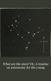 What are the stars? Or, A treatise on astronomy for the young