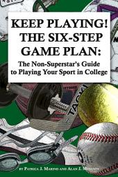 Keep Playing - the Six Step Game Plan: The Non-Superstar's Guide to Playing Your Sport in College