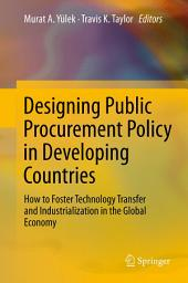 Designing Public Procurement Policy in Developing Countries: How to Foster Technology Transfer and Industrialization in the Global Economy