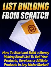 List Building from Scratch: How to Start and Build a Money Making Email List to Sell Your Products, Services or Affiliate Products In Any Niche Market