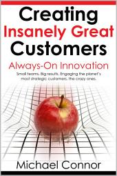 Creating Insanely Great Customers: Always-On Innovation: Small teams. Big Results. Engaging the planet's most strategic customers, the Insanely Great ones.