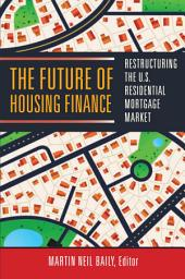The Future of Housing Finance: Restructuring the U.S. Residential Mortgage Market