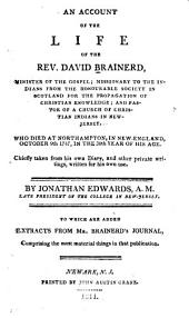 An Account of the Life of the Rev. David Brainerd, Minister of the Gospel: Missionary to the Indians from the Honourable Society in Scotland for the Propagation of Christian Knowledge; and Pastor of a Church of Christian Indians in New-Jersey. Who Died at Northampton, in New-England, October 9th, 1747, in the 30th Year of His Age. Chiefly Taken from His Own Diary, and Other Private Writings, Written for His Own Use