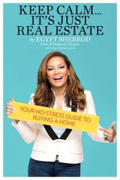 Keep Calm . . . It's Just Real Estate: Your No-Stress Guide to Buying a Home