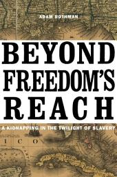 Beyond Freedom's Reach: A Kidnapping in the Twilight of Slavery