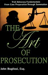 The Art of Prosecution: Trial Advocacy Fundamentals from Case Preparation Through Summation