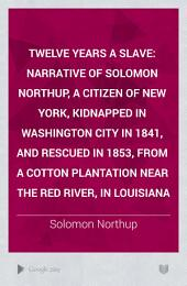 Twelve Years a Slave: Narrative of Solomon Northup, a Citizen of New York, Kidnapped in Washington City in 1841, and Rescued in 1853, from a Cotton Plantation Near the Red River, in Louisiana