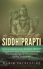 Siddhiprapti: How to Attain Love, Wisdom, Wealth, Happiness and Enlightenment with the Knowledge of the Ancient Hindu Scriptures