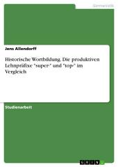 """Historische Wortbildung. Die produktiven Lehnpräfixe """"super-"""" und """"top-"""" im Vergleich"""