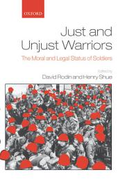 Just and Unjust Warriors : The Moral and Legal Status of Soldiers: The Moral and Legal Status of Soldiers
