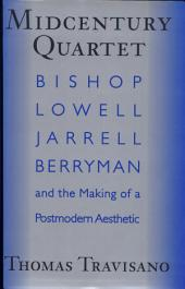 Midcentury Quartet: Bishop, Lowell, Jarrell, Berryman, and the Making of a Postmodern Aesthetic