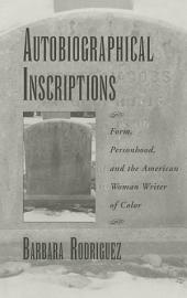 Autobiographical Inscriptions : Form, Personhood, and the American Woman Writer of Color: Form, Personhood, and the American Woman Writer of Color