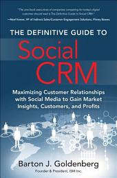 The Definitive Guide to Social CRM: Maximizing Customer Relationships with Social Media to Gain Market Insights, Customers, and Profits