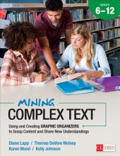 Mining Complex Text, Grades 6-12: Using and Creating Graphic Organizers to Grasp Content and Share New Understandings