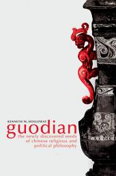 Guodian : The Newly Discovered Seeds of Chinese Religious and Political Philosophy: The Newly Discovered Seeds of Chinese Religious and Political Philosophy