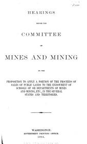 Hearings Before the Committee on Mines and Mining on the Proposition to Apply a Portion of the Proceeds of Sales of Public Lands to the Endowment of Schools of Or Departments of Mines and Mining, Etc., in the Several States and Territories: Fifty-Eighth Congress, Second Session, Jan. 19, 1904