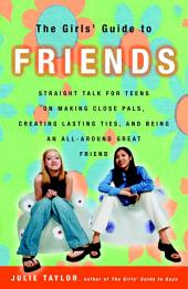 The Girls' Guide to Friends: Straight Talk for Teens on Making Close Pals, Creating Lasting Ties, and Being an All-Around Great Friend