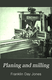 Planing and Milling: A Treatise on the Use of Planers, Shapers, Slotters, and Various Types of Horizontal and Vertical Milling Machines and Their Attachments