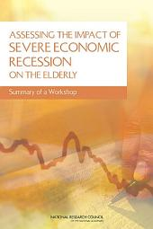 Assessing the Impact of Severe Economic Recession on the Elderly:: Summary of a Workshop