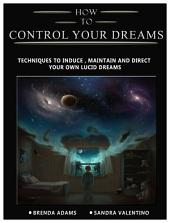How To Control Your Dreams: Tips and techniques to induce, maintain and direct your own lucid dreams.