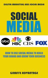 Social Media: How to Use Social Media to Build Your Brand and Grow Your Business