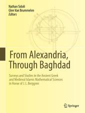 From Alexandria, Through Baghdad: Surveys and Studies in the Ancient Greek and Medieval Islamic Mathematical Sciences in Honor of J.L. Berggren