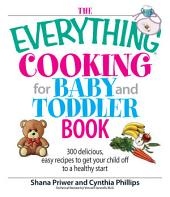 The Everything Cooking For Baby And Toddler Book: 300 Delicious, Easy Recipes to Get Your Child Off to a Healthy Start, Edition 2