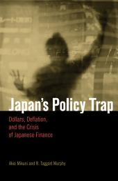 Japan's Policy Trap: Dollars, Deflation, and the Crisis of Japanese Finance