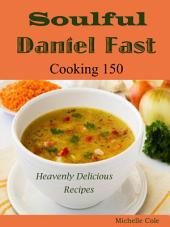 Soulful Daniel Fast: Cooking 150 Heavenly Delicious Recipes