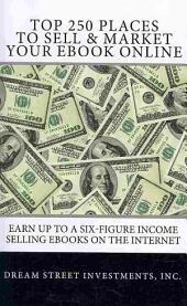 Top 250 Places to Sell & Market Your Ebook Online: Earn Up to a Six-figure Income Selling Ebooks on the Internet
