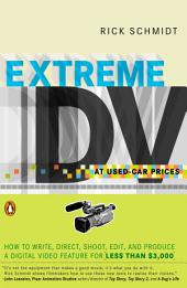 Extreme DV at Used-Car Prices: How to Write, Direct, Shoot, Edit, and Produce a Digital Video Feature for LessT han $3,000
