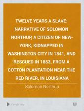 Twelve Years a Slave: Narrative of Solomon Northup, a Citizen of New-York, Kidnapped in Washington City in 1841, and Rescued in 1853, from a Cotton Plantation Near the Red River, in Louisiana