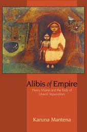 Alibis of Empire: Henry Maine and the Ends of Liberal Imperialism