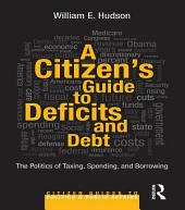 A Citizen's Guide to Deficits and Debt: The Politics of Taxing, Spending, and Borrowing