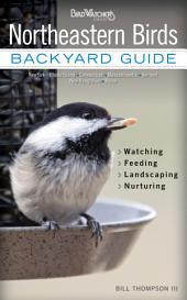 Northeastern Birds: Backyard Guide * Watching * Feeding * Landscaping * Nurturing - New York, Rhode Island, Connecticut, Massachusetts, Vermont, New Hampshire, and Maine