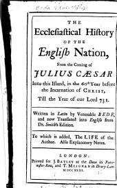 The Ecclesiastical History of the English Nation: From the Coming of Julius Caesar Into this Island in the 60th Year Before the Incarnation of Christ Till the Year of Our Lord 731