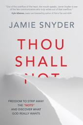 "Thou Shall: Freedom to Strip Away the ""Nots"" and Discover What God Really Wants"