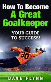 How To Become A Great Goalkeeper: Your Guide To Success!