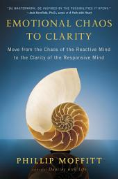 Emotional Chaos to Clarity: Move from the Chaos of the Reactive Mind to the Clarity of the Responsive Mind