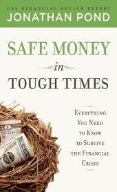 Safe Money in Tough Times: Everything You Need to Know to Survive the Financial Crisis: Everything You Need to Know to Survive the Financial Crisis