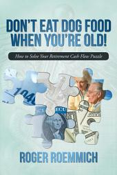 Don't Eat Dog Food When You're Old!: How to Solve Your Retirement Cash Flow Puzzle