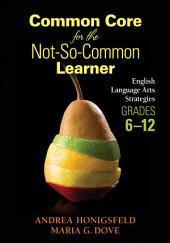 Common Core for the Not-So-Common Learner, Grades 6-12: English Language Arts Strategies