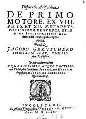 Disp. Aristot. de primo motore, ex VIII. phys. et XII. metaphys. potissimum desumpta