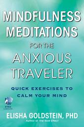 Mindfulness Meditations for the Anxious Traveler (with embedded videos): Quick Exercises to Calm Your Mind