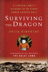 Surviving the Dragon: A Tibetan Lama's Account of 40 Years Under Chinese Rule