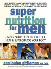 Super Nutrition for Men: Using Nutrition to Protect, Heal, and Supercharge Your Body