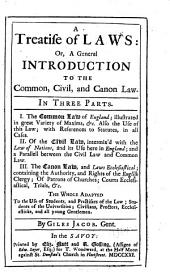 A Treatise of Laws: Or, A General Introduction to the Common, Civil, and Canon Law, in Three Parts. I. The Common Law of England, Illustrated in Great Variety of Maxims, &c. Also the Use of this Law with References to Statutes, in All Cases. II. Of the Civil Law Intermix'd with the Law of Nations and Its Use Here in England and a Parallell Between the Civil Law and Common Law. III. The Canon Law and Laws Ecclesiastical, Containing the Authority and Rights of the English Clergy, of Patrons of Churches, Courts Ecclesiastical, Trials &c. ...