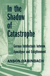 In the Shadow of Catastrophe: German Intellectuals Between Apocalypse and Enlightenment