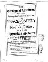 The Two Great Questions, Whereon in this Present Juncture of Affairs, the Peace & Safety of His Maiestie's Person, and of All His Protestant Subjects in His Three Kingdoms Next Under God Depend: Stated, Debated, and Humbly Submitted to the Consideration of Supreme Authority, as Resolved by Christ