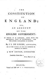 The Constitution of England; Or, an Account of the English Government; in which it is Compared, Both with the Republican Forms of Government, and the Other Monarchies of Europe. By J.L. de Lolme .. A New Edition, Corrected